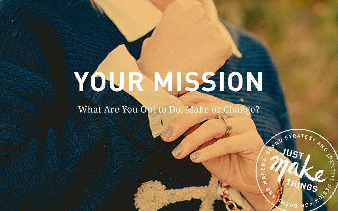 Your Mission –What are You Out to Do, Make or Change?