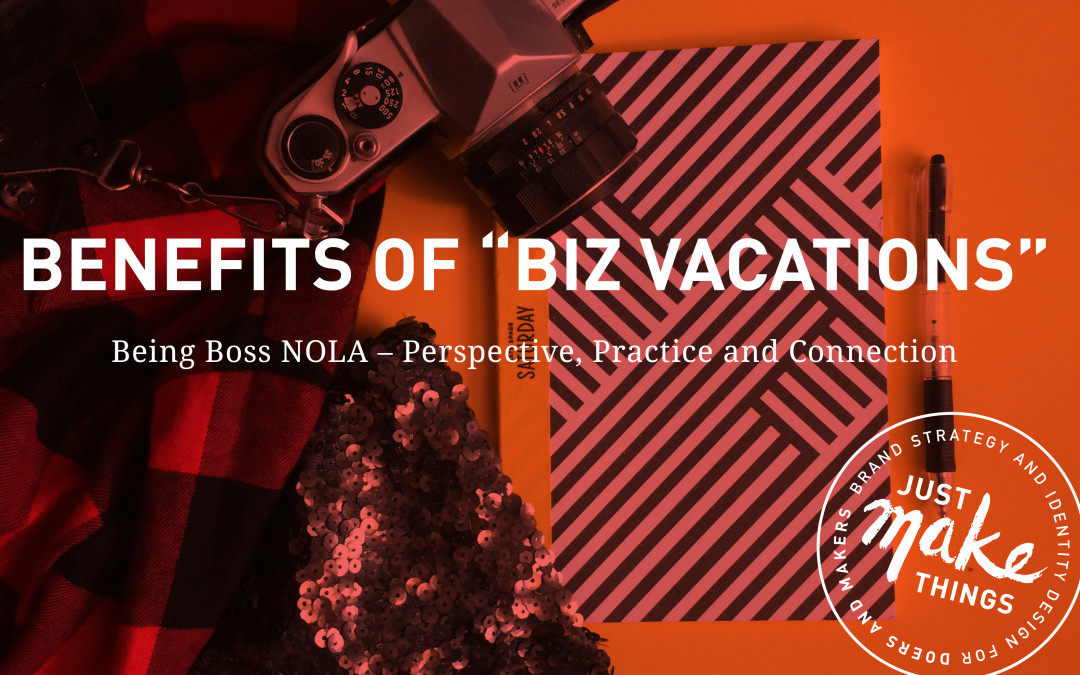 "Benefits of Taking ""Business Vacations"" – Being Boss NOLA"